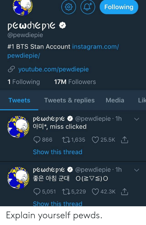 Instagram, Stan, and youtube.com: Followin  @pewdiepie  #1 BTS Stan Account instagram.com/  pewdiepie/  5 youtube.com/pewdiepie  1 Following 17M Followers  TweetsTweets & replies Media Lik  pewdhepie @pewdiepie 1h  아미*, miss clicked  0866 t 1,635  Show this thread  25.5K  .1A).A. Peade D1E . @pewdlepie . 1h  '  좋은 아침 군대  。仁▽s)。  5,051 t, 5,229 V42.3K  Show this thread Explain yourself pewds.