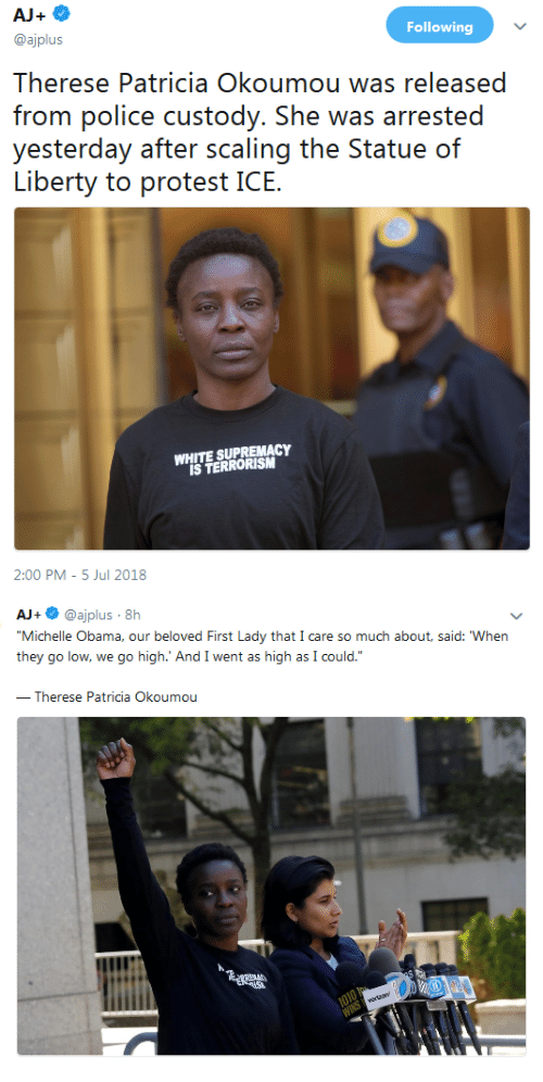 """Polic: Following  @ajplus  Therese Patricia Okoumou was released  frorn polic custody. She was arrsed  yesierday aí.ii nr. ss(caling ihe? SiatlJC) (ท์  WHITE SUPREMACY  IS TERRORISM  2:00 PM -5 Jul 2018   AJ+ @ajplus 8h  Michelle Obama, our beloved First Lady that I care so much about, said: When  they go low, we go high.' And I went as high as I could.""""  Therese Patricia Okoumou"""