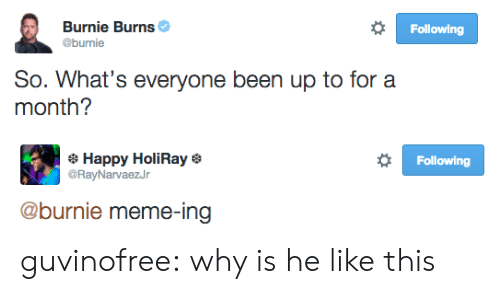 Meme, Target, and Tumblr: Following  Burnie Burns  @burnie  So. What's everyone been up to for a  month?   Following  Happy HoliRay  @RayNarvaezJr  @burnie meme-ing guvinofree:  why is he like this