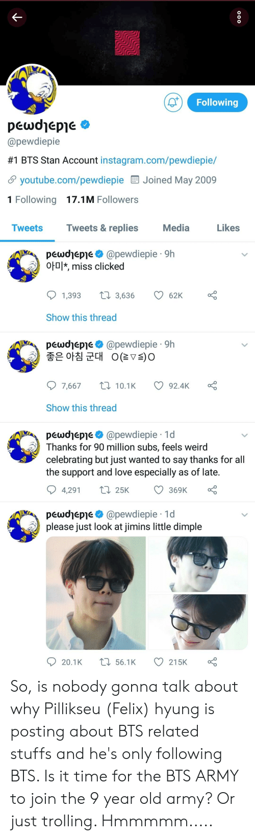 Instagram, Love, and Stan: Following  pewdjepje  @pewdiepie  #1 BTS Stan Account instagram.com/pewdiepe/  youtube.com/pewdiepie  Joined May 2009  1 Following 17.1M Followers  Tweets  Tweets &replies  Media  Likes  pewdjeple@pewdiepie 9h  ot0* miss clicked  Show this thread  pewdjeple@pewdiepie 9h  가 좋은 아침 군대 OCTs)。  7,667  10.1K  92.4K  Show this thread  pewdjeple@pewdiepie 1d  Thanks for 90 million subs, feels weird  celebrating but just wanted to say thanks for all  the support and love especially as of late.  4,291 t  369K  pewdhepie@pewdiepie 1d  please just look at jimins little dimple So, is nobody gonna talk about why Pillikseu (Felix) hyung is posting about BTS related stuffs and he's only following BTS. Is it time for the BTS ARMY to join the 9 year old army? Or just trolling. Hmmmmm.....