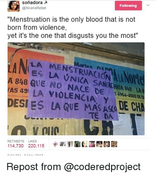 "Bloods, Memes, and 🤖: Following  sonadora  @xicanaRebel  ""Menstruation is the only blood that is not  yet it's the one that disgusts you the most""  LA MENSTRUACIO  QUE NO NACE DE  Wennly blood that s not  born from violence,  NES LA VNICA SANCERRIA B8 L  A 848  AS 49 LA VIOLENCIA, Y  4954-4565 DE 12  DE  DESI ES LA QUE MAS ASOE CHA  TE DA  RETWEETS LIKES  14,730 220,115 Repost from @coderedproject"
