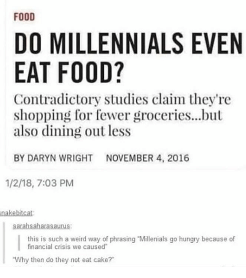 """Food, Hungry, and Memes: FOOD  DO MILLENNIALS EVEN  EAT FOOD?  Contradictory studies claim they're  shopping for fewer groceries...but  also dining out less  BY DARYN WRIGHTNOVEMBER 4, 2016  1/2/18, 7:03 PM  nakebitcat  this is such a weird way of phrasing """"Millenials go hungry because of  financial crisis we caused  Why then do they not eat cake?"""
