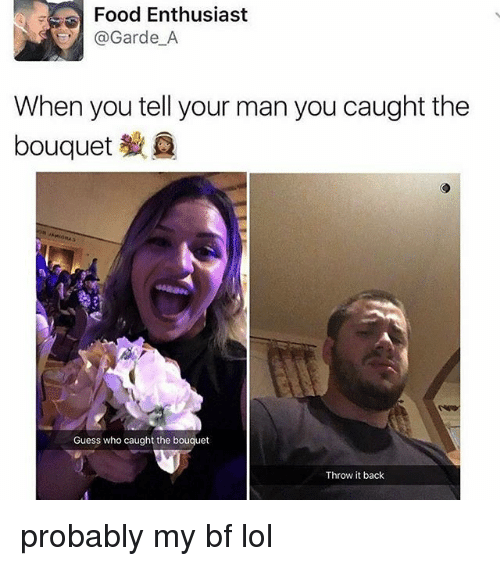 Throw It Back: Food Enthusiast  @Garde A  When you tell your man you caught the  bouquet  Guess who caught the bouquet  Throw it back probably my bf lol