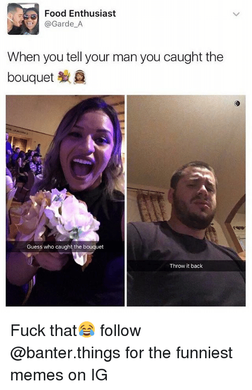 Throw It Back: Food Enthusiast  Garde A  When you tell your man you caught the  bouquet  Guess who caught the bouquet  Throw it back Fuck that😂 follow @banter.things for the funniest memes on IG