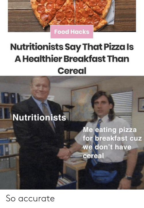 Food, Pizza, and Breakfast: Food Hacks  Nutritionists Say That Pizza Is  A Healthier Breakfast Than  Cereal  Nutritionists  Me eating pizza  for breakfast cuz  we don't have  cereal So accurate