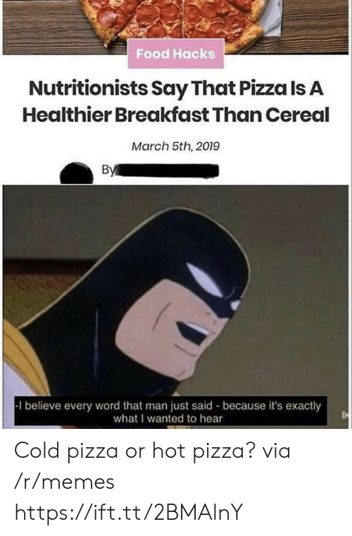 Food, Memes, and Pizza: Food Hacks  Nutritionists Say That Pizza Is A  Healthier Breakfast Than Cereal  March 5th, 2019  By  1 believe every word that man just said because it's exactly  what I wanted to hear Cold pizza or hot pizza? via /r/memes https://ift.tt/2BMAlnY