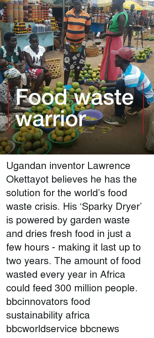 sustainability: Food waste  warrior Ugandan inventor Lawrence Okettayot believes he has the solution for the world's food waste crisis. His 'Sparky Dryer' is powered by garden waste and dries fresh food in just a few hours - making it last up to two years. The amount of food wasted every year in Africa could feed 300 million people. bbcinnovators food sustainability africa bbcworldservice bbcnews