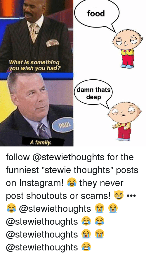 """Thats Deep: food  What is something  you wish you had?  damn thats  deep  AUL  A family. follow @stewiethoughts for the funniest """"stewie thoughts"""" posts on Instagram! 😂 they never post shoutouts or scams! 😸 ••• 😂 @stewiethoughts 😭 😭 @stewiethoughts 😂 😂 @stewiethoughts 😭 😭 @stewiethoughts 😂"""