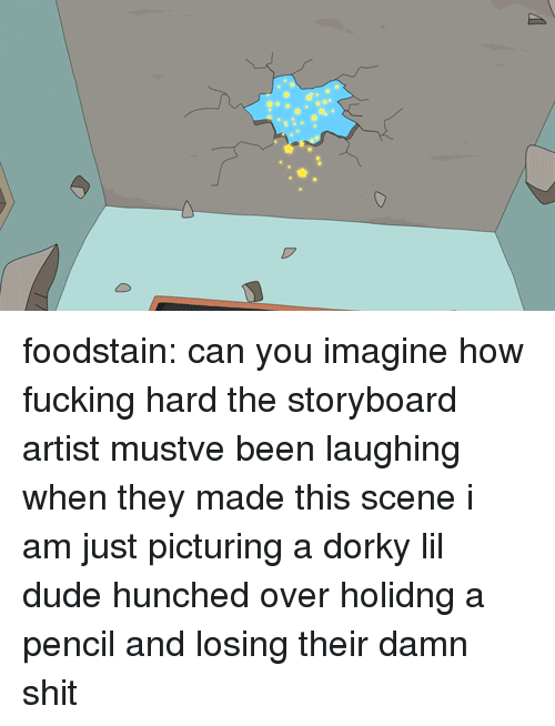 Dude, Fucking, and Shit: foodstain:  can you imagine how fucking hard the storyboard artist mustve been laughing when they made this scene i am just picturing a dorky lil dude hunched over holidng a pencil and losing their damn shit
