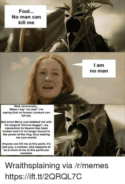 """Of The Ring: Fool.  No man can  kill me  l am  no marn  Well, technically...  When I say """"no man"""" I'm  saying that no human creature can  kill me.  But since Merry just stabbed me with  his magical 'barrow-dagger', my  connection to Sauron has been  broken and I'm no longer bound to  the power of the ring, thus making  me now mortal.  Anyone can kill me at this point, it's  just you, a woman, who happens to  be in front of me at this particular  moment. Wraithsplaining via /r/memes https://ift.tt/2QRQL7C"""