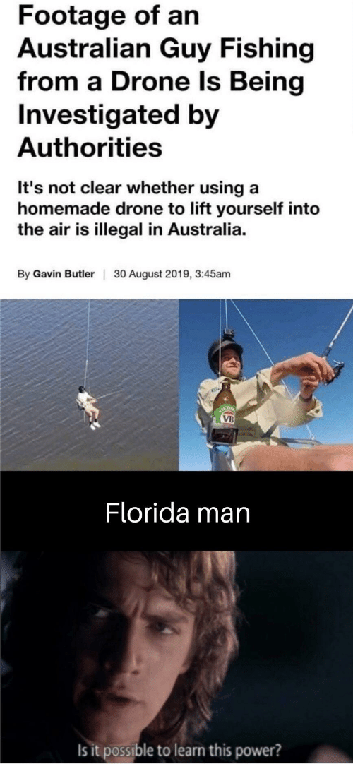 Drone, Florida Man, and Australia: Footage of an  Australian Guy Fishing  from a Drone Is Being  Investigated by  Authorities  It's not clear whether using a  homemade drone to lift yourself into  the air is illegal in Australia.  By Gavin Butler  30 August 2019, 3:45am  ICT  VB  Florida man  Is it possible to learn this power?