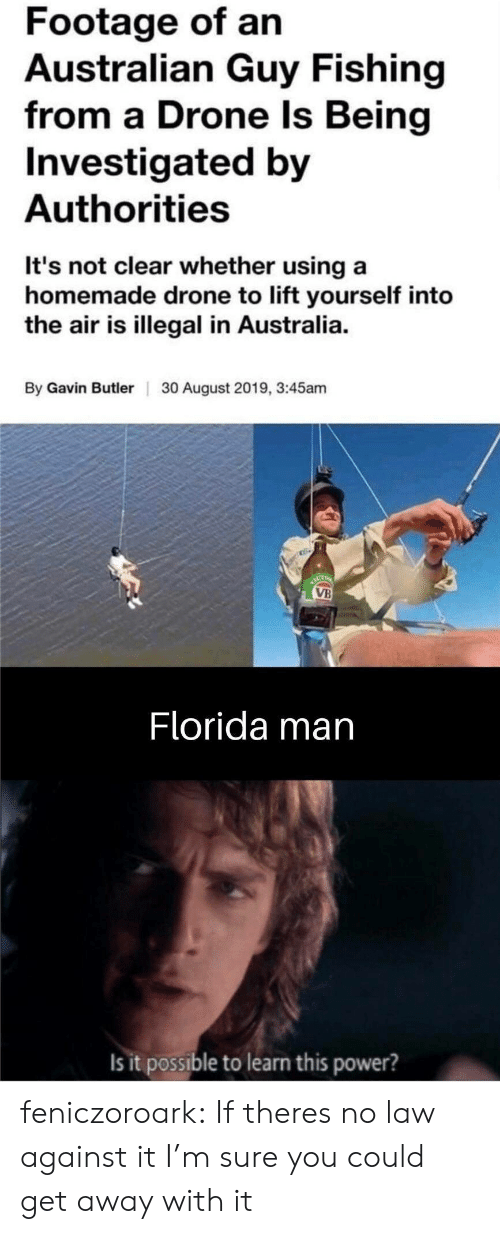 Fishing: Footage of an  Australian Guy Fishing  from a Drone Is Being  Investigated by  Authorities  It's not clear whether using a  homemade drone to lift yourself into  the air is illegal in Australia.  By Gavin ButlerI  30 August 2019, 3:45am  ACT  VB  Florida man  Is it possible to learn this power? feniczoroark:  If theres no law against it I'm sure you could get away with it