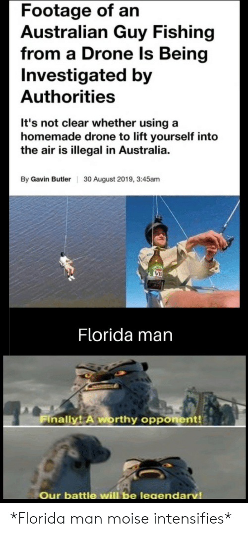 Fishing: Footage of an  Australian Guy Fishing  from a Drone Is Being  Investigated by  Authorities  It's not clear whether using a  homemade drone to lift yourself into  the air is illegal in Australia.  By Gavin Butler  30 August 2019, 3:45am  VB  Florida man  Finally! A worthy opponent!  Our battle will be leaendarv *Florida man moise intensifies*