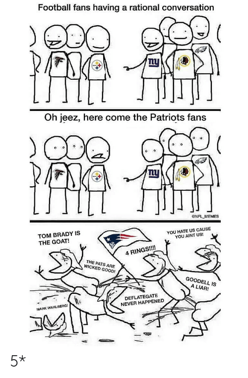 Goodell: Football fans having a rational conversation  Lu  Oh jeez, here come the Patriots fans  @NFL MEMES  TOM BRADY IS  THE GOAT!  YOU HATE US CAUSE  YOU AINT US!  4 RINGS!!!!  THE PATS ARE  WICKED GOOD!  GOODELL IS  A LIAR!  DEFLATEGATE  NEVER HAPPENED  MARK WAHLBERG! 5*