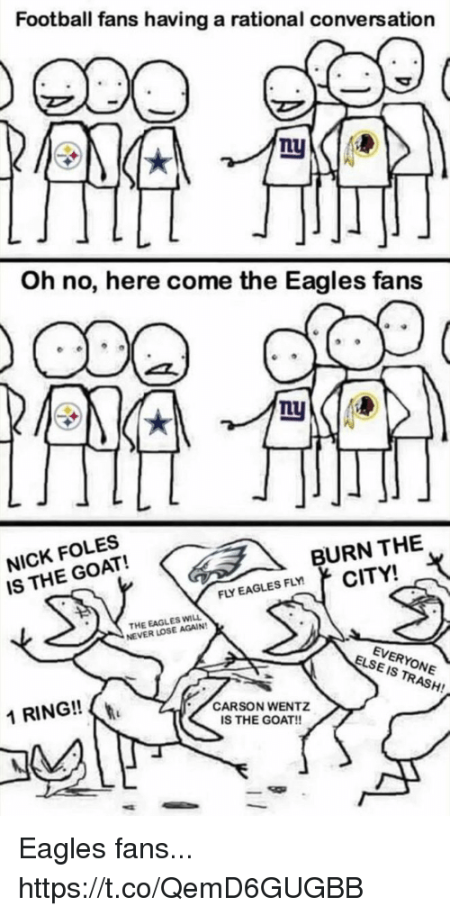 Nick Foles: Football fans having a rational conversation  Oh no, here come the Eagles fans  NICK FOLES  IS THE GOAT!  BURN THE  FLY EAGLES FLYCITY!  THE EAGLES WILL  NEVER LOSE AGAIN  EVERYONE  IS TRASH!  ELSE  1 RING!!  CARSON WENTZ  IS THE GOAT!! Eagles fans... https://t.co/QemD6GUGBB