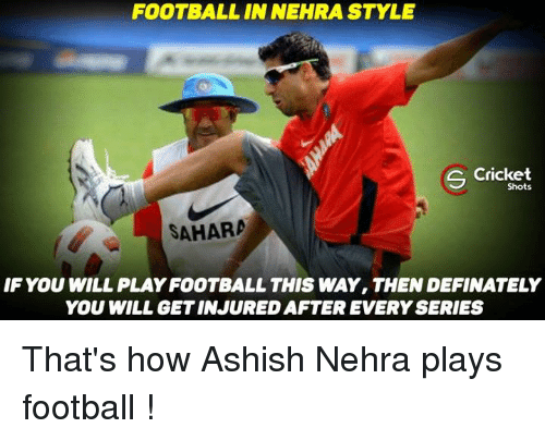 Memes, Define, and 🤖: FOOTBALL IN NEHRA STYLE  S Cricket  Shots  SAHARA  IF YOU WILL PLAYFOOTBALL THIS WAY, THEN DEFINATELY  YOU WILL GETINJURED AFTER EVERY SERIES That's how Ashish Nehra plays football !