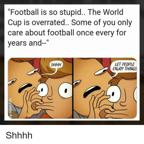 """Football, Memes, and World Cup: """"Football is so stupid.. The World  Cup is overrated.. Some of you only  care about football once every for  years and-""""  LET PEOPLE  ENJOY THINGS  SHHH Shhhh"""