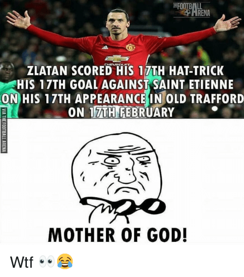 Football, God, and Memes: FOOTBALL  -O ARENA  CHEVROLET  ZLATAN SCORED HIS 17TH HAT-TRICK  HIS 17TH GOALAGAINST SAINT ETIENNE  ON HIS 17TH APPEARANCE IN OLD TRAFFORD  ON 17TH FEBRUARY  MOTHER OF GOD! Wtf 👀😂