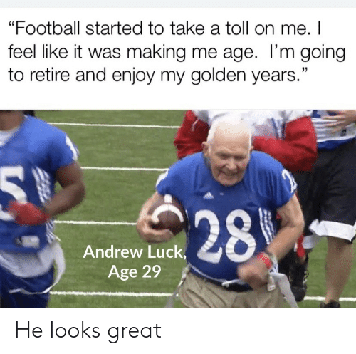 "toll: ""Football started to take a toll on me. I  feel like it was making me age. I'm going  to retire and enjoy my golden years.""  28  Andrew Luck,  Age 29 He looks great"