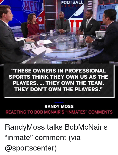 "randy moss: FOOTBALL-  ""THESE OWNERS IN PROFESSIONAL  SPORTS THINK THEY OWN US AS THE  PLAYERS. THEY OWN THE TEAM  THEY DON'T OWN THE PLAYERS.""  RANDY MOSS  REACTING TO BOB MCNAIR'S ""INMATES"" COMMENTS RandyMoss talks BobMcNair's ""inmate"" comment (via @sportscenter)"