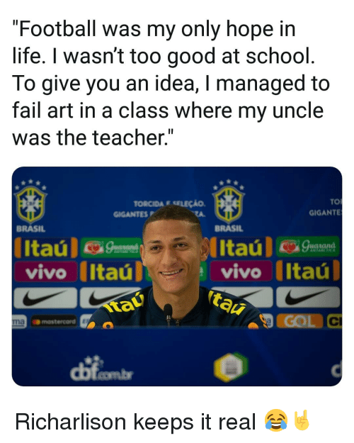 "Fail, Football, and Life: ""Football was my only hope in  life. I wasn't too good at school  To give you an idea, I managed to  fail art in a class where my uncle  was the teacher.""  TO  GIGANTE  TORCIDA E SELEÇÃO  GIGANTESP  BRASIL  BRASIL  vivo Itaú  tau  vivo (Itaú  COL C  Il  naomastercord  dị Richarlison keeps it real 😂🤘"