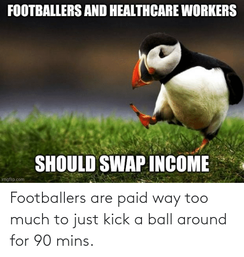 ball: Footballers are paid way too much to just kick a ball around for 90 mins.