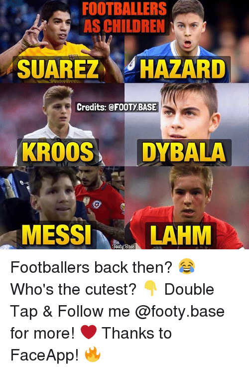 Children, Memes, and Messi: FOOTBALLERS  AS CHILDREN  NaE  SUAREZ  HAZARD  Credits: @FOOTy BASE  KROOS  DYBALA  MESSI  Base  LAHM Footballers back then? 😂 Who's the cutest? 👇 Double Tap & Follow me @footy.base for more! ❤️ Thanks to FaceApp! 🔥