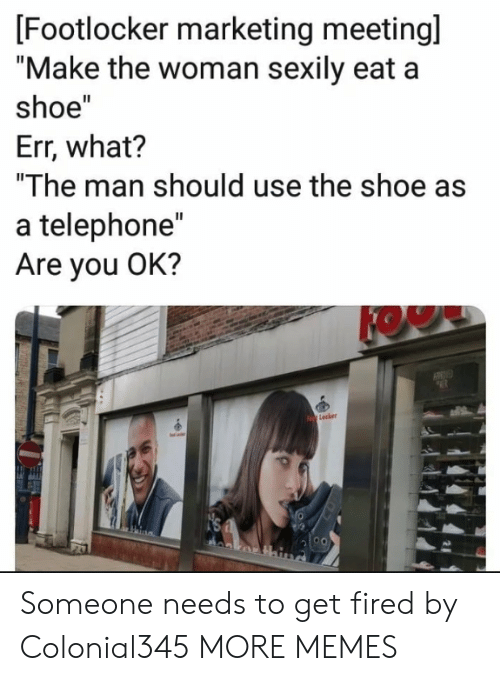 """telephone: [Footlocker marketing meetingl  """"Make the woman sexily eat a  shoe""""  Err, what?  """"The man should use the shoe as  a telephone""""  Are you OK?  KOW  Lecker Someone needs to get fired by Colonial345 MORE MEMES"""