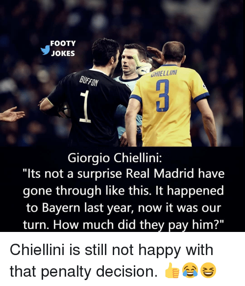 "Memes, Real Madrid, and Happy: FOOTY  JOKES  HIELLIN  BUFFON  Giorgio Chiellini:  ""lts not a surprise Real Madrid have  gone through like this. It happened  to Bayern last year, now it was our  turn. How much did they pay him?"" Chiellini is still not happy with that penalty decision. 👍😂😆"