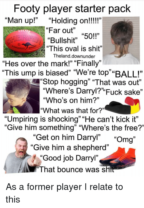 """ump: Footy player starter pack  Far out """"50!""""  """"This oval is shit""""  """"Man up!""""""""Holding on!!!!""""  GL  Bullshit"""" 5  ROOBRAND  Theland.downunder  """"Hes over the mark!"""" """"Finally""""  """"This ump is biased"""" """"We're top""""""""BALL""""  Stop hogging"""" """"That was out""""  """"Where's Darryl?"""" Fuck sake""""  """"Who's on him?""""  """"What was that for?""""  """"Umpiring is shocking"""" """"He can't kick it""""  """"Give him something"""" """"Where's the free?'  Get on him Darryl"""" """"Omg""""  Give him a shepherd""""  """"Good job Darryl""""  13  I hat bounce was sh As a former player I relate to this"""