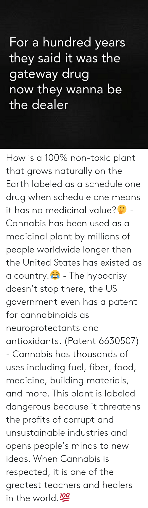Anaconda, Food, and Memes: For a hundred years  they said it was the  gateway drug  now they wanna be  the dealer How is a 100% non-toxic plant that grows naturally on the Earth labeled as a schedule one drug when schedule one means it has no medicinal value?🤔 - Cannabis has been used as a medicinal plant by millions of people worldwide longer then the United States has existed as a country.😂 - The hypocrisy doesn't stop there, the US government even has a patent for cannabinoids as neuroprotectants and antioxidants. (Patent 6630507) - Cannabis has thousands of uses including fuel, fiber, food, medicine, building materials, and more. This plant is labeled dangerous because it threatens the profits of corrupt and unsustainable industries and opens people's minds to new ideas. When Cannabis is respected, it is one of the greatest teachers and healers in the world.💯