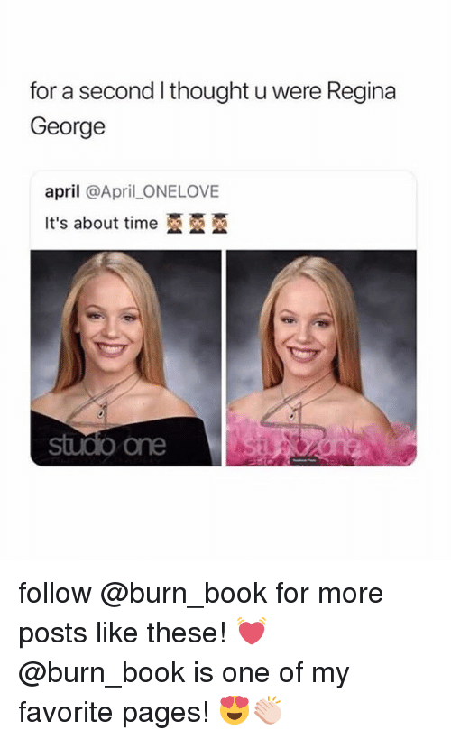 regina: for a second l thought u were Regina  George  april @April _ONELOVE  It's about time亞亞亞  sudo one follow @burn_book for more posts like these! 💓 @burn_book is one of my favorite pages! 😍👏🏻