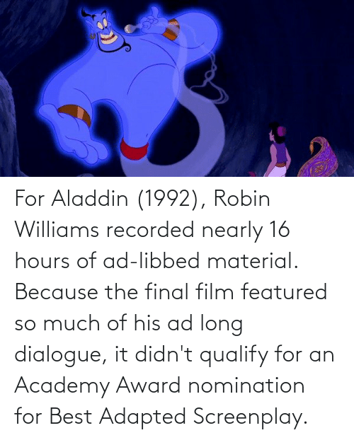 Aladdin: For Aladdin (1992), Robin Williams recorded nearly 16 hours of ad-libbed material. Because the final film featured so much of his ad long dialogue, it didn't qualify for an Academy Award nomination for Best Adapted Screenplay.