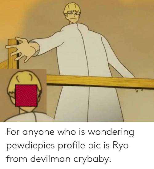Devilman, Who, and For: For anyone who is wondering pewdiepies profile pic is Ryo from devilman crybaby.