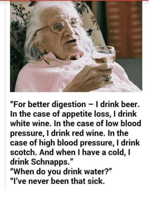 "Beer, Bloods, and Memes: ""For better digestion Idrink beer.  In the case of appetite loss, l drink  white wine. In the case of low blood  pressure, I drink red wine. In the  case of high blood pressure, l drink  scotch. And when I have a cold, I  drink Schnapps.""  ""When do you drink water?""  ""I've never been that sick."
