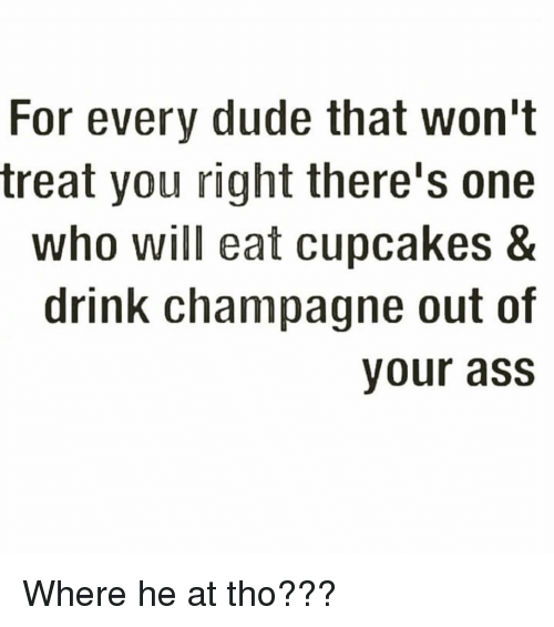 Cupcakes: For every dude that won't  treat you right there's one  who will eat cupcakes &  drink champagne out of  your ass Where he at tho???
