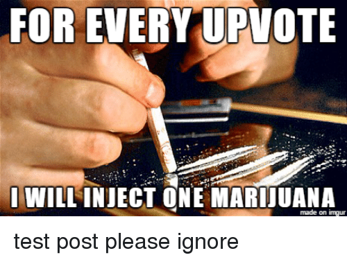circlejerk: FOR EVERY UPVOTE  I WILLINJECT ONE made on inngur test post please ignore