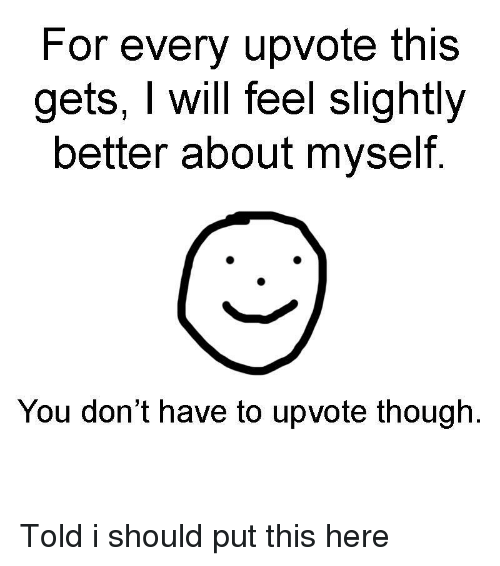 You, For, and This: For every upvote this  gets, I wil feel slightly  better about myself  You don't have to upvote though. Told i should put this here