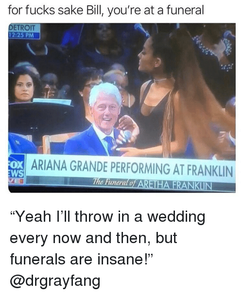 """Ariana Grande, Detroit, and Ironic: for fucks sake Bill, you're at a funeral  DETROIT  12:25 PM  ARIANA GRANDE PERFORMING AT FRANKLIN  WS  The Funeral o """"Yeah I'll throw in a wedding every now and then, but funerals are insane!"""" @drgrayfang"""