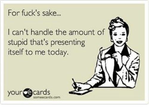 Your E Cards: For fuck's sake...  I can't handle the amount of  stupid that's presenting  itself to me today.  your  e cards