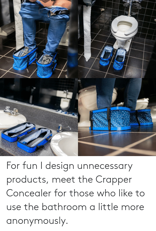 unnecessary: For fun I design unnecessary products, meet the Crapper Concealer for those who like to use the bathroom a little more anonymously.