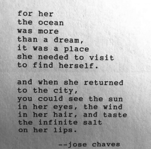 A Dream, Hair, and Ocean: for her  the ocean  was more  than a dream ,  it was a place  she needed to visit  to find herself.  and when she returned  to the city,  you cou1d see the sun  in her eyes, the wind  in her hair, and taste  the infinite salt  on her lips.  --jose chaves