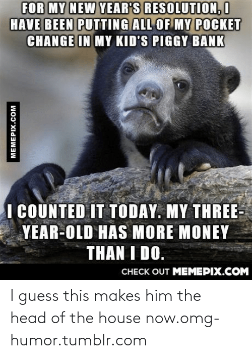 Counted: FOR MY NEW YEAR'S RESOLUTION, I  HAVE BEEN PUTTING ALL OF MY POCKET  CHANGE IN MY KID'S PIGGY BANK  I COUNTED IT TODAY. MY THREE-  YEAR-OLD HAS MORE MONEY  THAN I DO.  CHECK OUT MEMEPIX.COM  MEMEPIX.COM I guess this makes him the head of the house now.omg-humor.tumblr.com