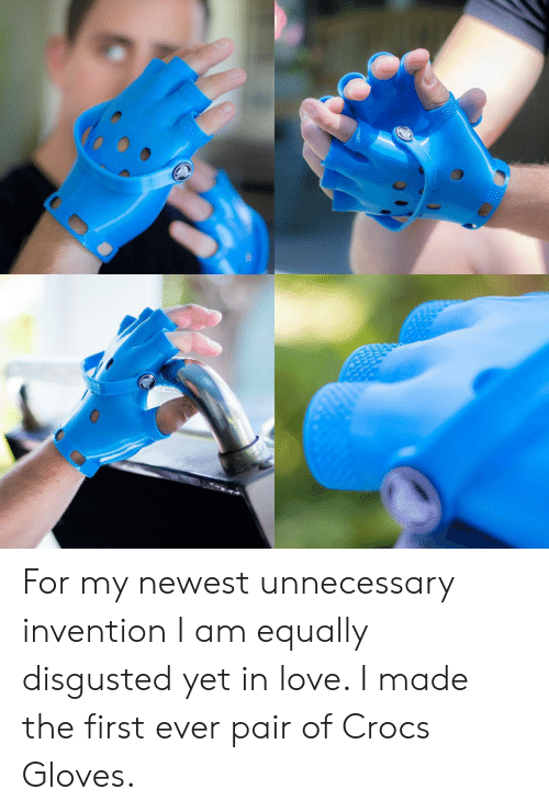 unnecessary: For my newest unnecessary invention I am equally disgusted yet in love. I made the first ever pair of Crocs Gloves.