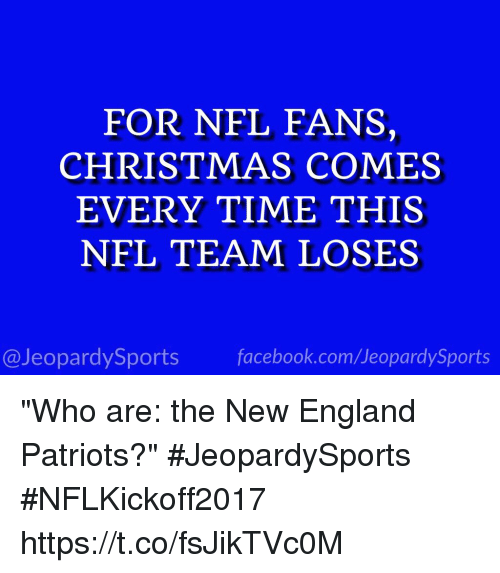 "coeds: FOR NFL FANS,  CHRISTMAS COMES  EVERY TIME THIS  NFL TEAM LOSES  @JeopardySports facebook.com/JeopardySports ""Who are: the New England Patriots?"" #JeopardySports #NFLKickoff2017 https://t.co/fsJikTVc0M"