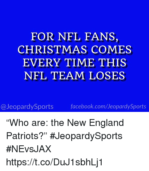 "Christmas, England, and Facebook: FOR NFL FANS,  CHRISTMAS COMES  EVERY TIME THIS  NFL TEAM LOSES  @JeopardySports facebook.com/JeopardySports ""Who are: the New England Patriots?"" #JeopardySports #NEvsJAX https://t.co/DuJ1sbhLj1"