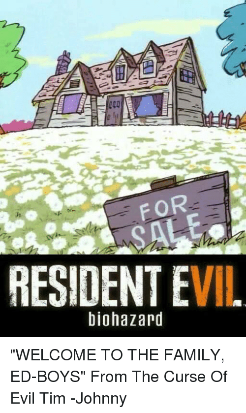 """Memes, 🤖, and Resident Evil: FOR  RESIDENT EVIL  biohazard """"WELCOME TO THE FAMILY, ED-BOYS"""" From The Curse Of Evil Tim -Johnny"""