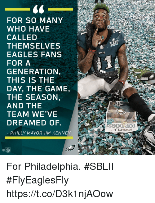 Eagles Fans: FOR SO MANY  WHO HAVE  CALLED  THEMSELVES  EAGLES FANS  FOR A  GENERATION,  THIS IS THE  DAY, THE GAME,  THE SEASON  AND THE  TEAM WE'VE  DREAMED OF.  PHILLY MAYOR JIM KENNEY  aL  NFL For Philadelphia. #SBLII #FlyEaglesFly https://t.co/D3k1njAOow