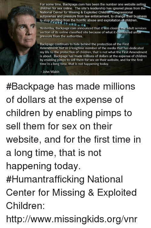 enabler: For some time, Backpage.com has been the number one website sellin  children for sex online. The site's leadership has ignored pleas from the  National Center for Missing & Exploited Children Congressional  subpoenas and pressure from law enforcement, to change their business  to stop profiting from the horrific abuse and exploitation of children.  Yesterday, Backpage.com announced that it was clos  the adult services  section of its online classified site because of what it considered un  pressure from the authorities.  ackpage continues to hide behind the protection of the First  Amendment, but as a longtime member of the media that has dedicated  my life to the protection of children, that is not what the First Amendment  is about. Backpage has made millions of dollars at the expense of children  by enabling pimps to sell them for sex on their website, and for the first  time in a long time, that is not happening today.  John Walsh #Backpage has made millions of dollars at the expense of children by enabling pimps to sell them for sex on their website, and for the first time in a long time, that is not happening today.   #Humantrafficking  National Center for Missing & Exploited Children: http://www.missingkids.org/vnr
