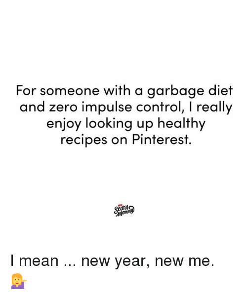 impulse: For someone with a garbage diet  and zero impulse control, I really  enjoy looking up healthy  recipes on Pinterest.  canu I mean ... new year, new me. 💁‍♀️